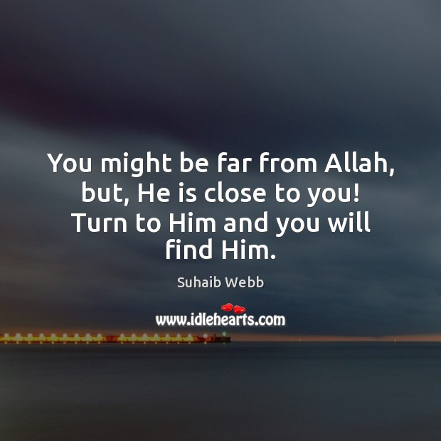 You might be far from Allah, but, He is close to you! Turn to Him and you will find Him. Image