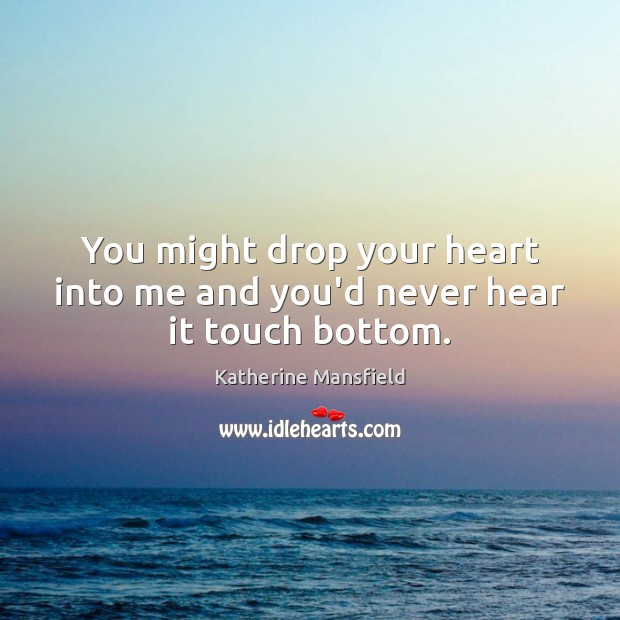 You might drop your heart into me and you'd never hear it touch bottom. Image