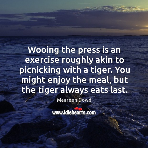 You might enjoy the meal, but the tiger always eats last. Maureen Dowd Picture Quote