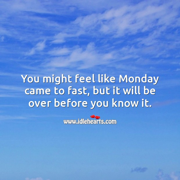 You might feel like Monday came to fast, but it will be over before you know it. Monday Quotes Image