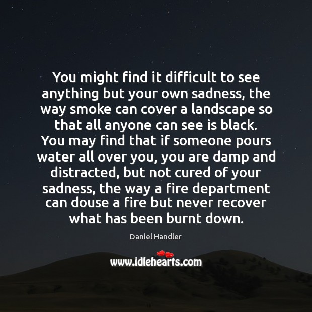 You might find it difficult to see anything but your own sadness, Image