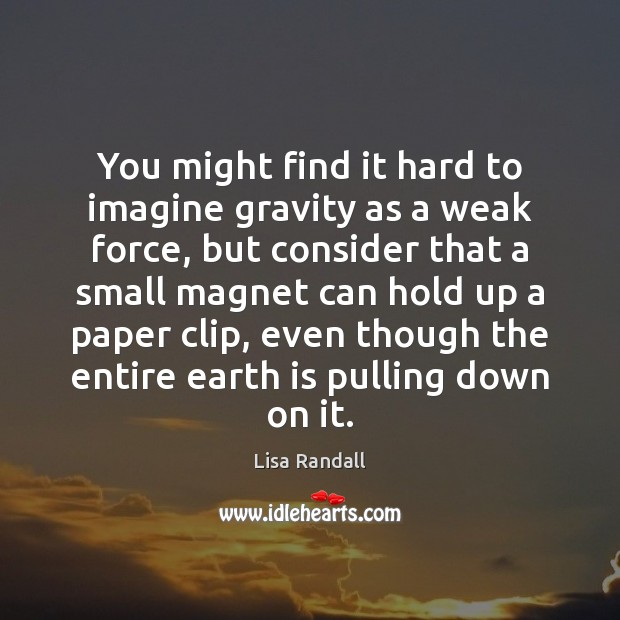 You might find it hard to imagine gravity as a weak force, Lisa Randall Picture Quote