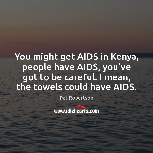 You might get AIDS in Kenya, people have AIDS, you've got Pat Robertson Picture Quote