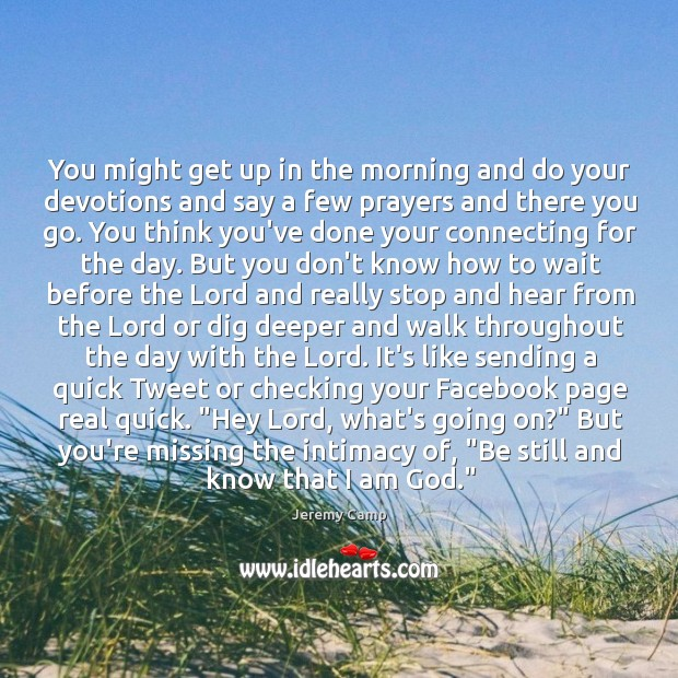 You might get up in the morning and do your devotions and Image