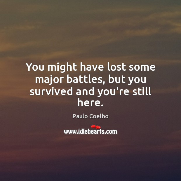 Image, You might have lost some major battles, but you survived and you're still here.