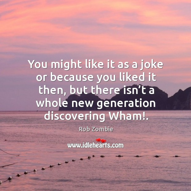 You might like it as a joke or because you liked it then, but there isn't a whole new generation discovering wham!. Image