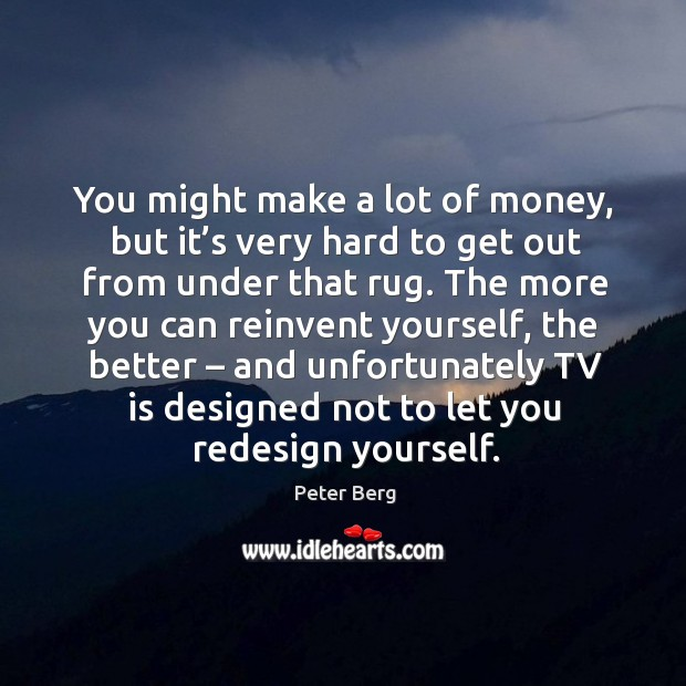 You might make a lot of money, but it's very hard to get out from under that rug. Peter Berg Picture Quote