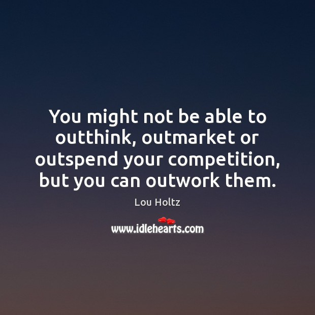 You might not be able to outthink, outmarket or outspend your competition, Lou Holtz Picture Quote