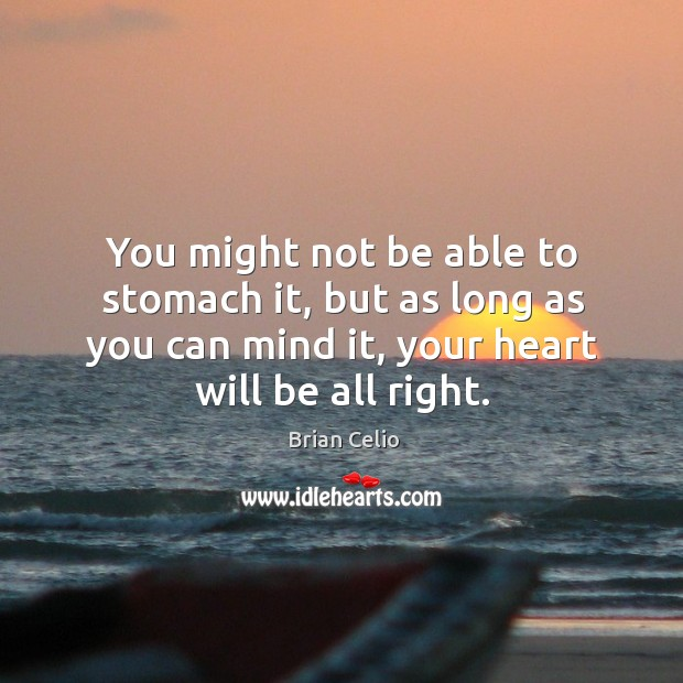 You might not be able to stomach it, but as long as you can mind it, your heart will be all right. Brian Celio Picture Quote