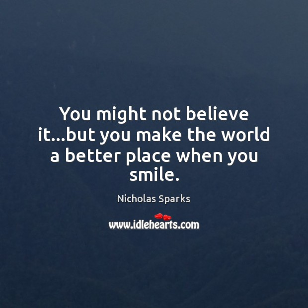 Image, You might not believe it…but you make the world a better place when you smile.