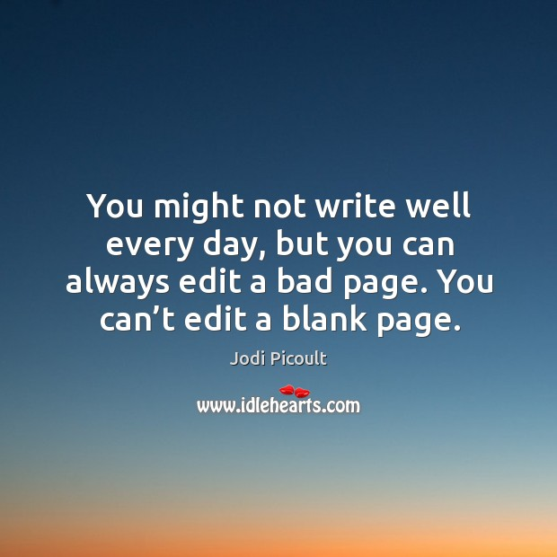 You might not write well every day, but you can always edit a bad page. You can't edit a blank page. Image