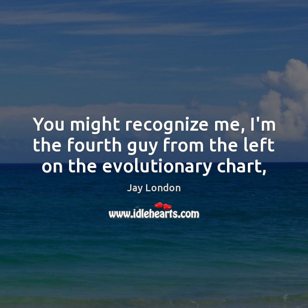 You might recognize me, I'm the fourth guy from the left on the evolutionary chart, Jay London Picture Quote