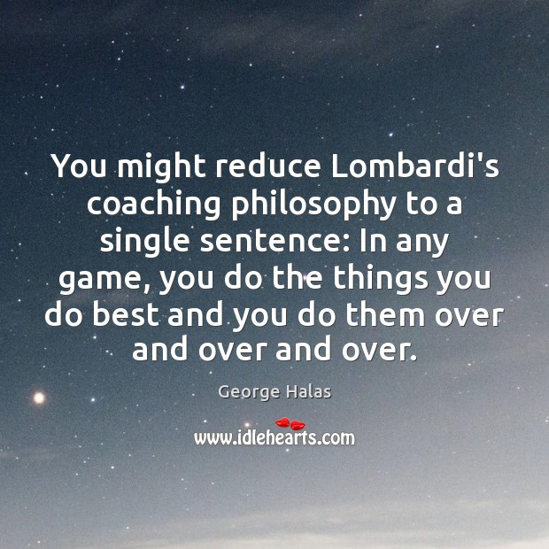 You might reduce Lombardi's coaching philosophy to a single sentence: In any George Halas Picture Quote