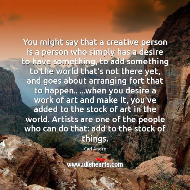 You might say that a creative person is a person who simply Carl Andre Picture Quote