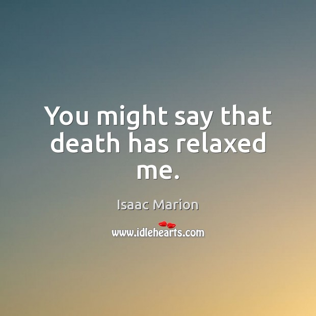 You might say that death has relaxed me. Image