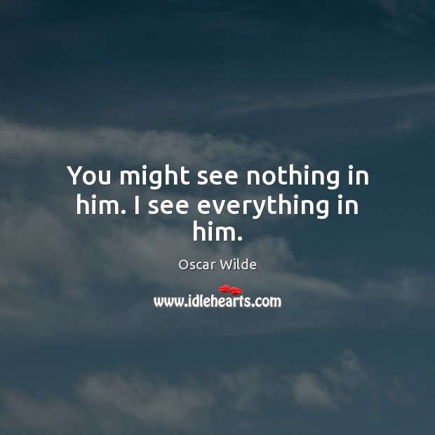 You might see nothing in him. I see everything in him. Oscar Wilde Picture Quote