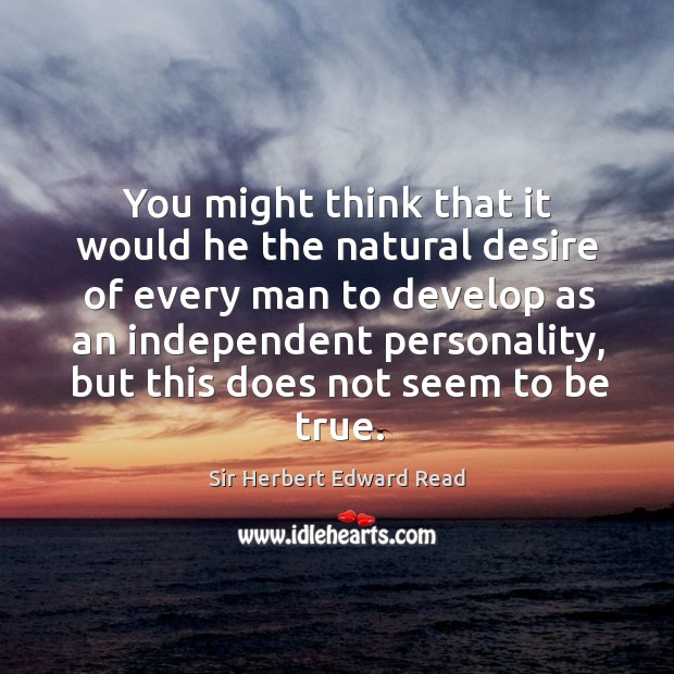 You might think that it would he the natural desire of every man to develop as an independent personality Image
