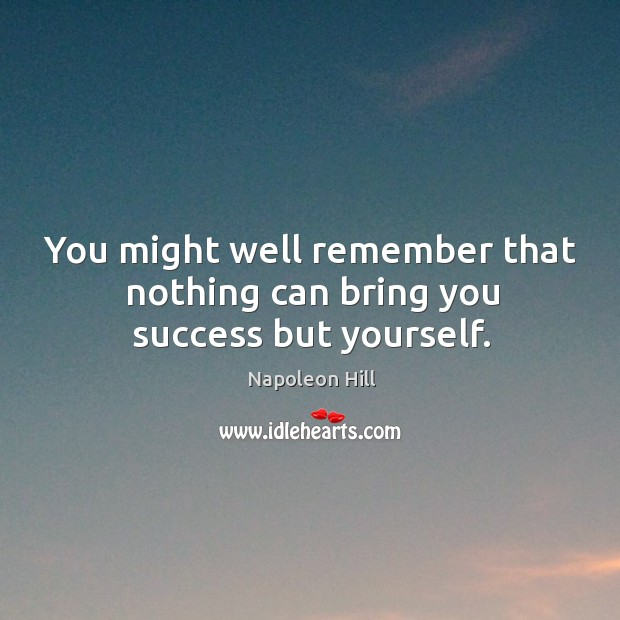 You might well remember that nothing can bring you success but yourself. Image