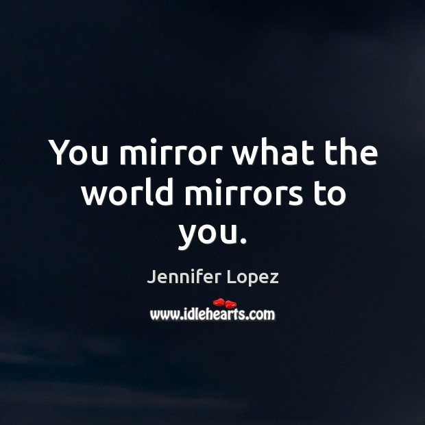 You mirror what the world mirrors to you. Jennifer Lopez Picture Quote