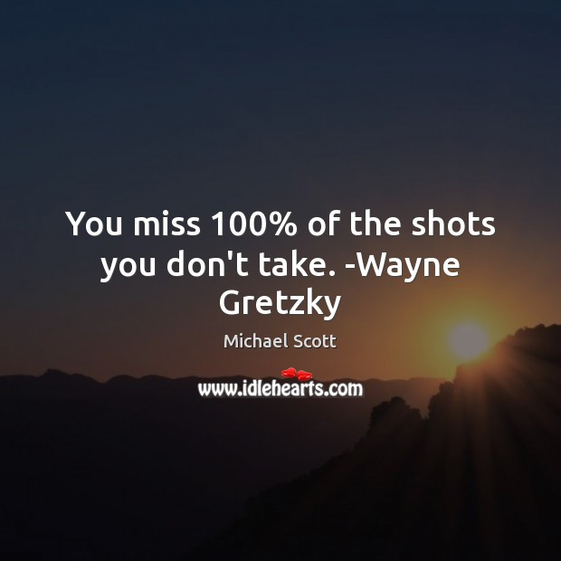 You miss 100% of the shots you don't take. -Wayne Gretzky Michael Scott Picture Quote