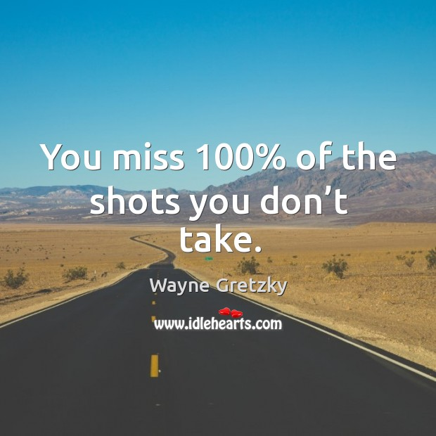 You miss 100% of the shots you don't take. Wayne Gretzky Picture Quote