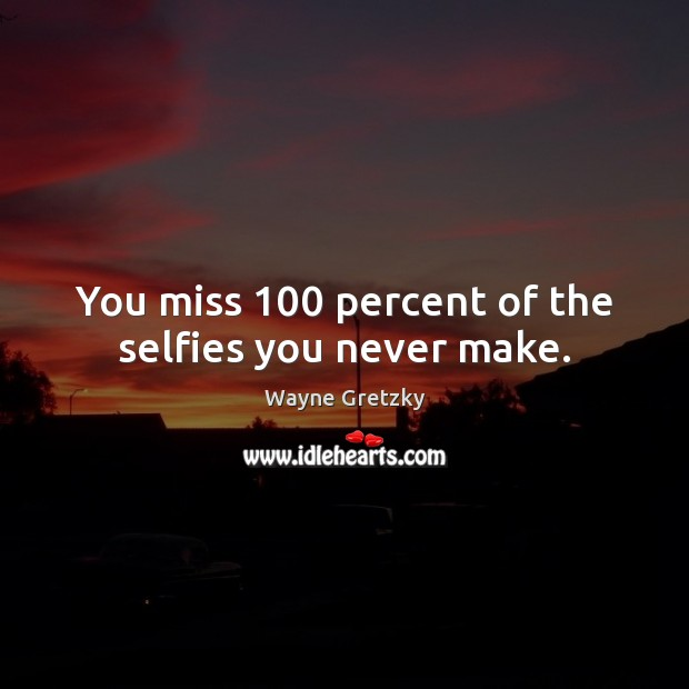 You miss 100 percent of the selfies you never make. Wayne Gretzky Picture Quote