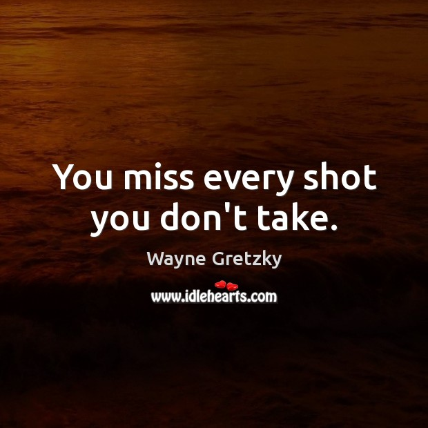 You miss every shot you don't take. Wayne Gretzky Picture Quote