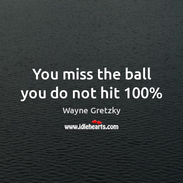 You miss the ball you do not hit 100% Wayne Gretzky Picture Quote