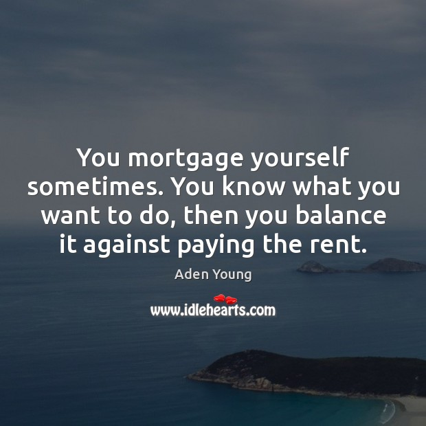 You mortgage yourself sometimes. You know what you want to do, then Image