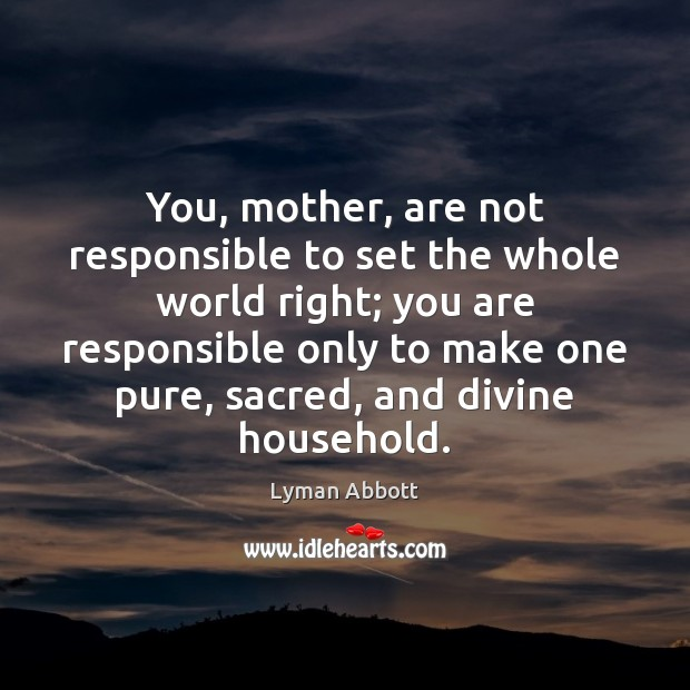 Image, You, mother, are not responsible to set the whole world right; you