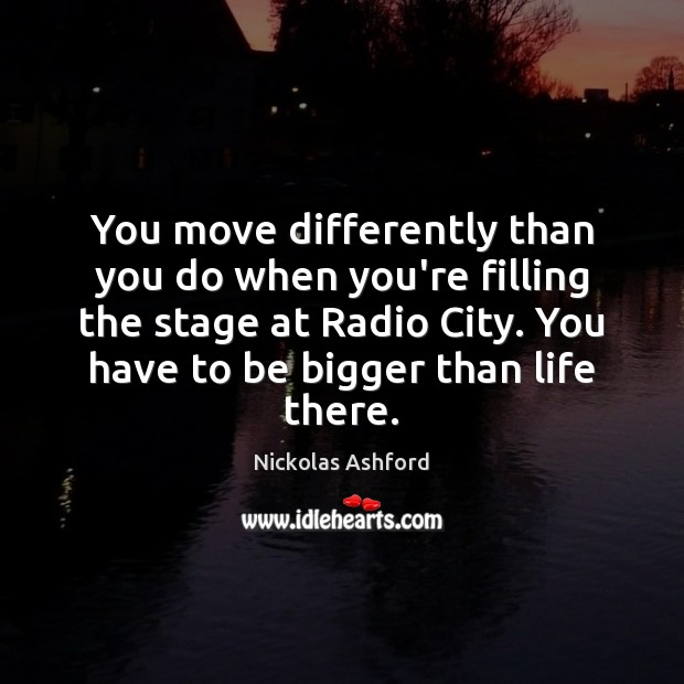 Image, You move differently than you do when you're filling the stage at