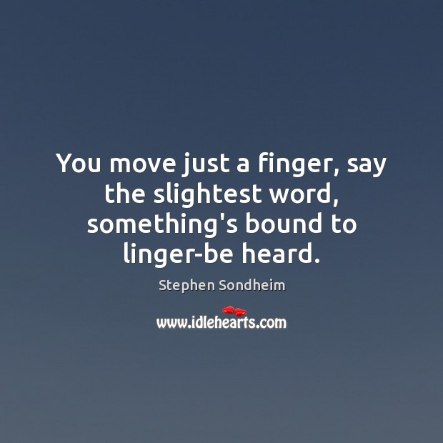 You move just a finger, say the slightest word, something's bound to linger-be heard. Image