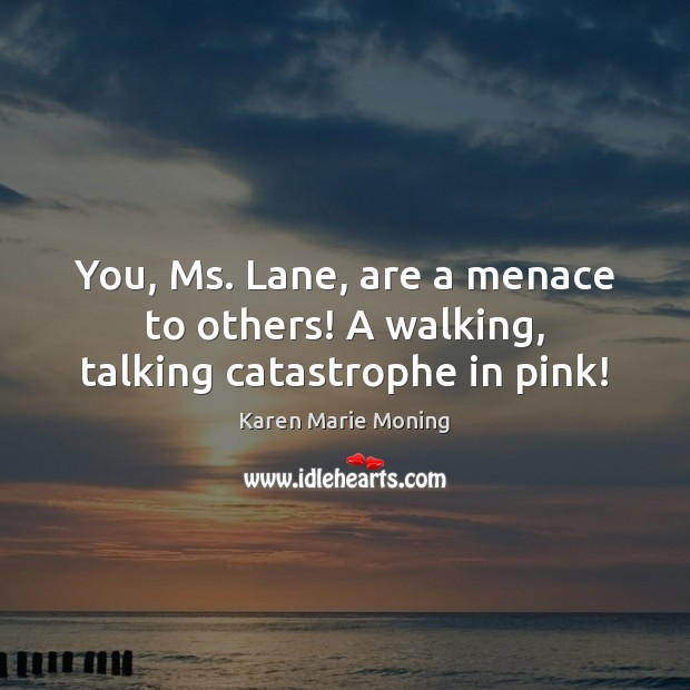 You, Ms. Lane, are a menace to others! A walking, talking catastrophe in pink! Image