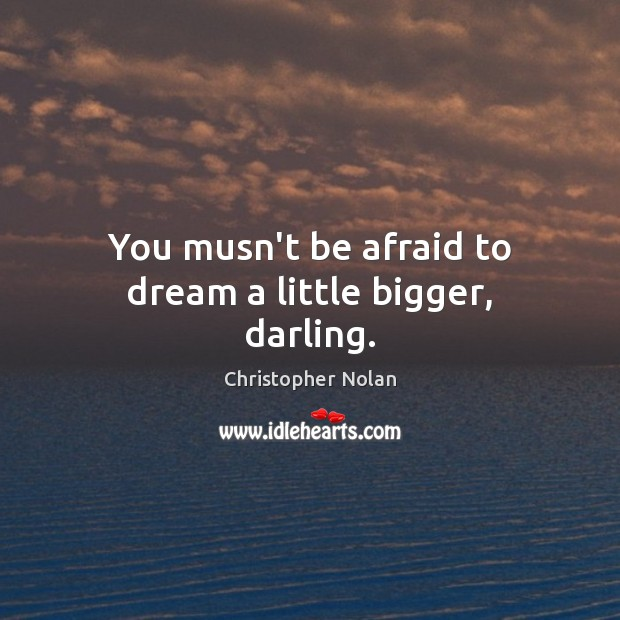 You musn't be afraid to dream a little bigger, darling. Dream Quotes Image