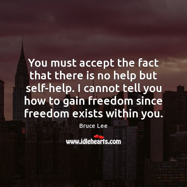 You must accept the fact that there is no help but self-help. Bruce Lee Picture Quote