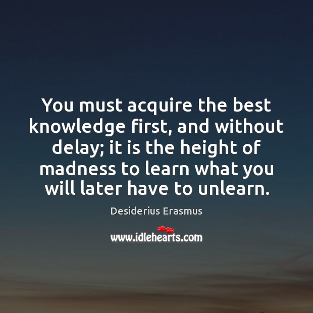 You must acquire the best knowledge first, and without delay; it is Desiderius Erasmus Picture Quote