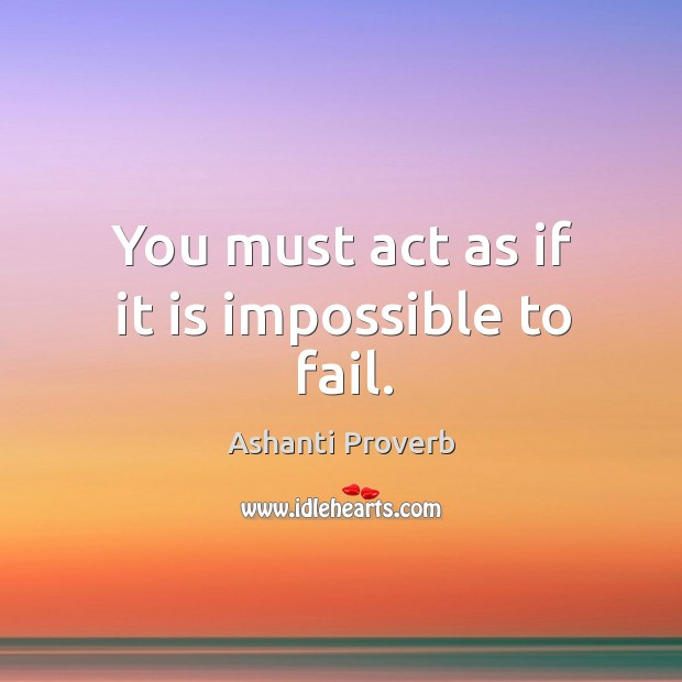 You must act as if it is impossible to fail. Ashanti Proverbs Image