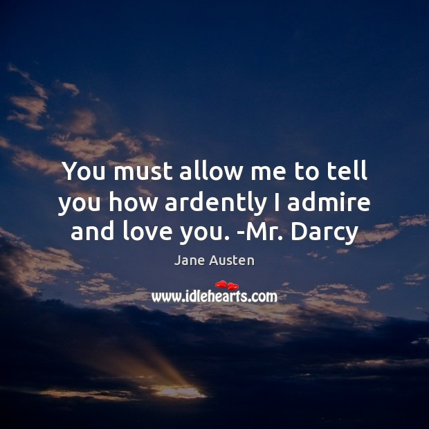 Image, You must allow me to tell you how ardently I admire and love you. -Mr. Darcy