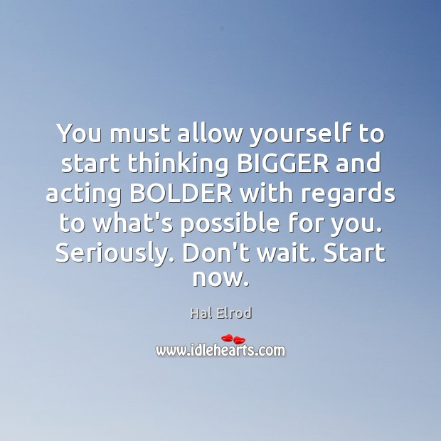You must allow yourself to start thinking BIGGER and acting BOLDER with Hal Elrod Picture Quote