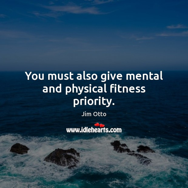You must also give mental and physical fitness priority. Jim Otto Picture Quote