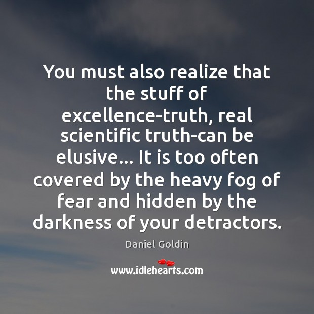 You must also realize that the stuff of excellence-truth, real scientific truth-can Image