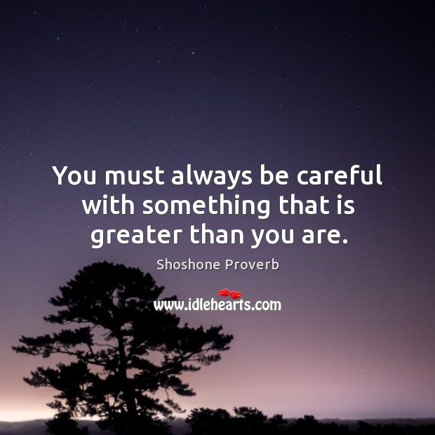 You must always be careful with something that is greater than you are. Shoshone Proverbs Image
