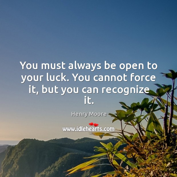 You must always be open to your luck. You cannot force it, but you can recognize it. Henry Moore Picture Quote