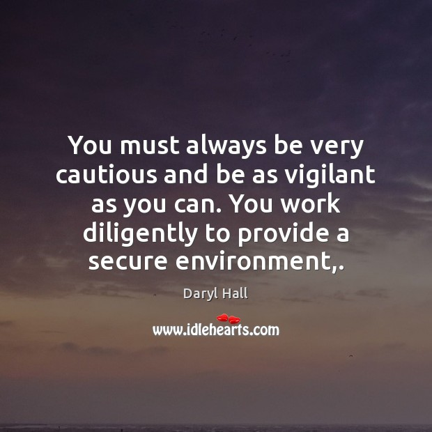 Image, You must always be very cautious and be as vigilant as you