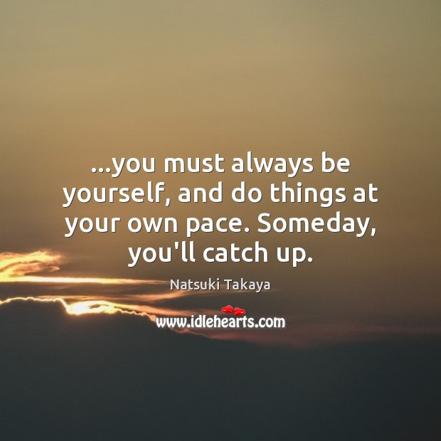 Image, …you must always be yourself, and do things at your own pace. Someday, you'll catch up.