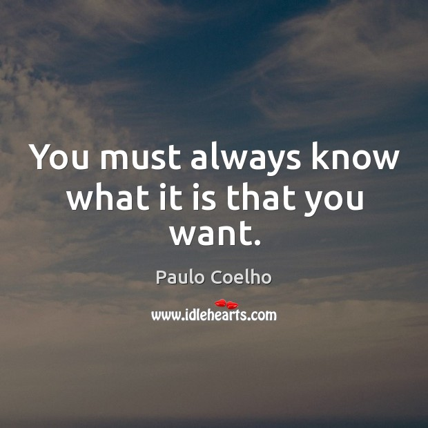 You must always know what it is that you want. Image
