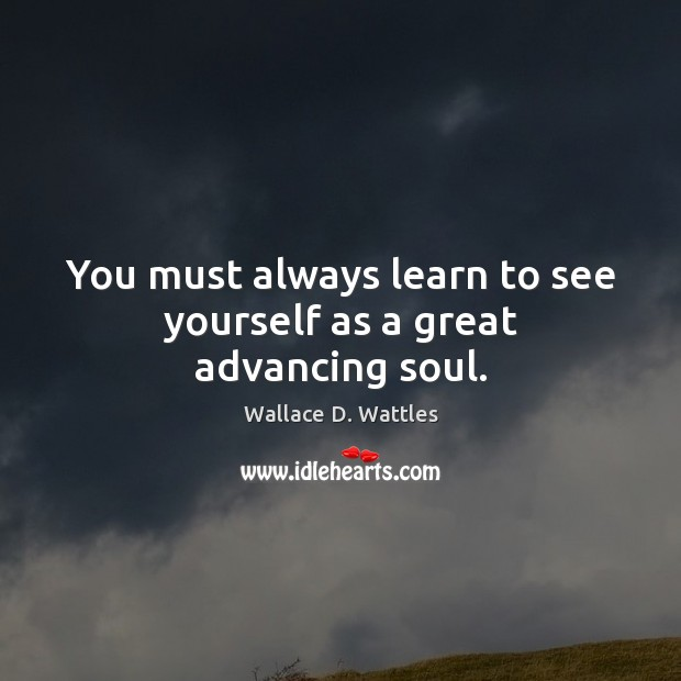 You must always learn to see yourself as a great advancing soul. Image