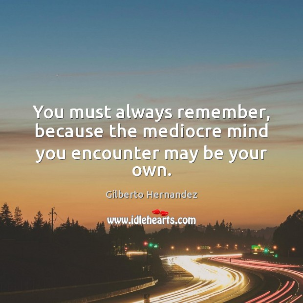 You must always remember, because the mediocre mind you encounter may be your own. Image