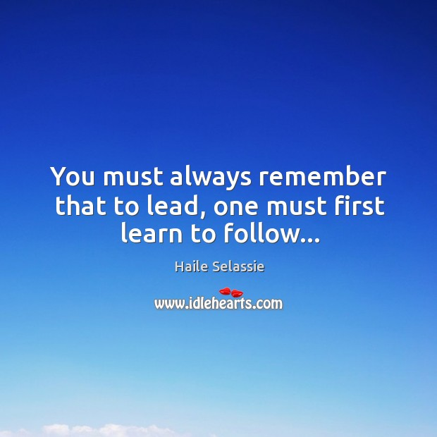 You must always remember that to lead, one must first learn to follow… Haile Selassie Picture Quote