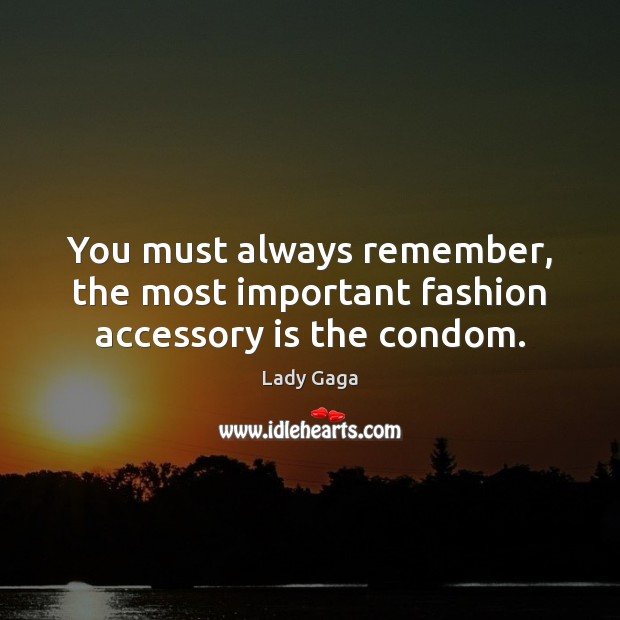 You must always remember, the most important fashion accessory is the condom. Image